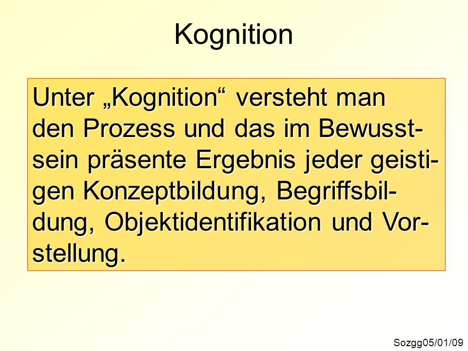 Kognition Sozgg05/01/09 Unter Kognition versteht man den Prozess und das im Bewusst- sein präsente Ergebnis jeder geisti- gen Konzeptbildung, Begriffs