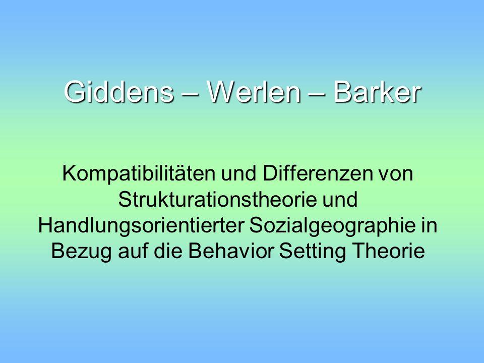 Übersicht 1.Die Strukturationstheorie von Giddens Die Intention Das Konzept Verwandte Begriffe zu behavior setting und ihre Anwendung/Bedeutung 2.Die Handlungsorientierte Sozialgeographie von Werlen 3.Gemeinsamkeiten und Unterschiede bei Giddens und Werlen 4.Anregungen zur Verbindung von Barker und Werlen