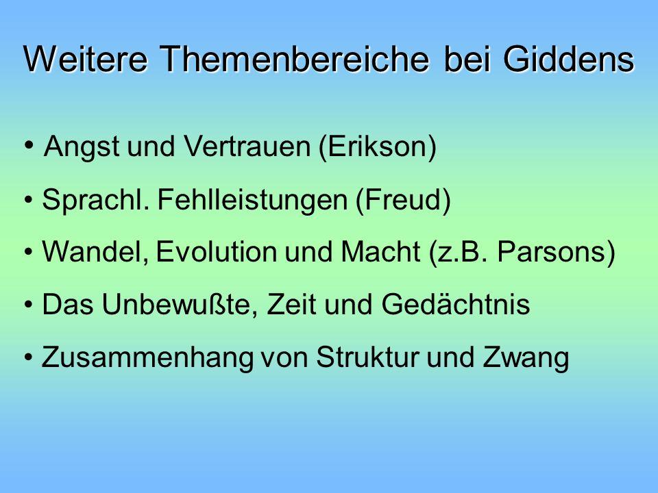 Weitere Themenbereiche bei Giddens Angst und Vertrauen (Erikson) Sprachl. Fehlleistungen (Freud) Wandel, Evolution und Macht (z.B. Parsons) Das Unbewu