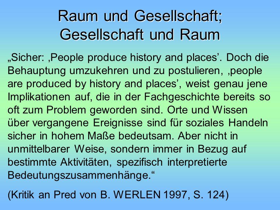 Raum und Gesellschaft; Gesellschaft und Raum Sicher: People produce history and places. Doch die Behauptung umzukehren und zu postulieren, people are