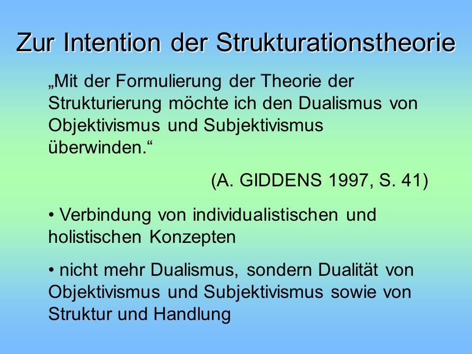 Grundannahme der Strukturationstheorie Die Konstitution von Handelnden und Strukturen betrifft nicht zwei unabhängig voneinander gegebene Mengen von Phänomenen - einen Dualismus, sondern beide Momente stellen eine Dualität dar.