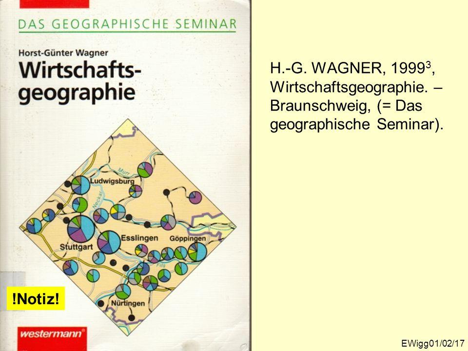 H.-G. WAGNER, 1999 3, Wirtschaftsgeographie. – Braunschweig, (= Das geographische Seminar). EWigg01/02/17 !Notiz!