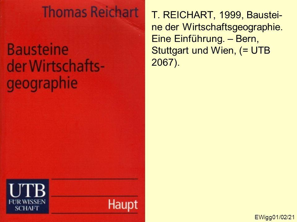 T. REICHART, 1999, Baustei- ne der Wirtschaftsgeographie. Eine Einführung. – Bern, Stuttgart und Wien, (= UTB 2067). EWigg01/02/21