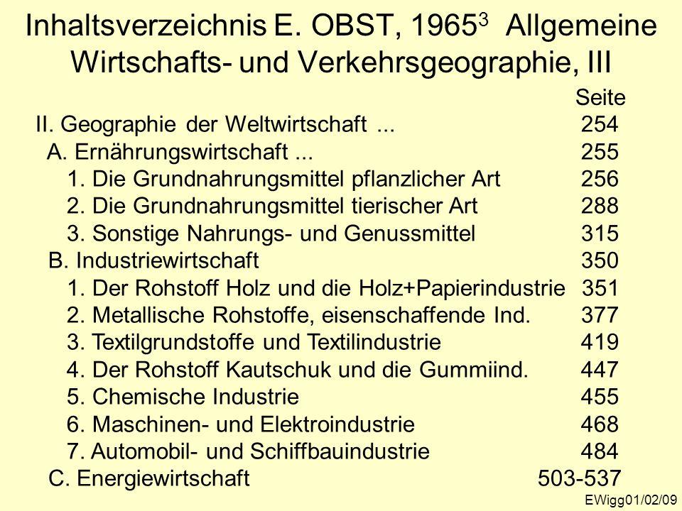 EWigg01/02/09 Inhaltsverzeichnis E. OBST, 1965 3 Allgemeine Wirtschafts- und Verkehrsgeographie, III Seite II. Geographie der Weltwirtschaft...254 A.