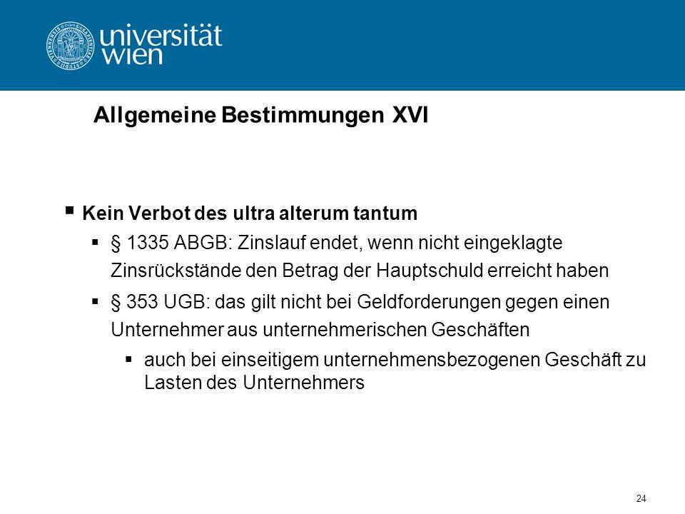 24 Allgemeine Bestimmungen XVI Kein Verbot des ultra alterum tantum § 1335 ABGB: Zinslauf endet, wenn nicht eingeklagte Zinsrückstände den Betrag der