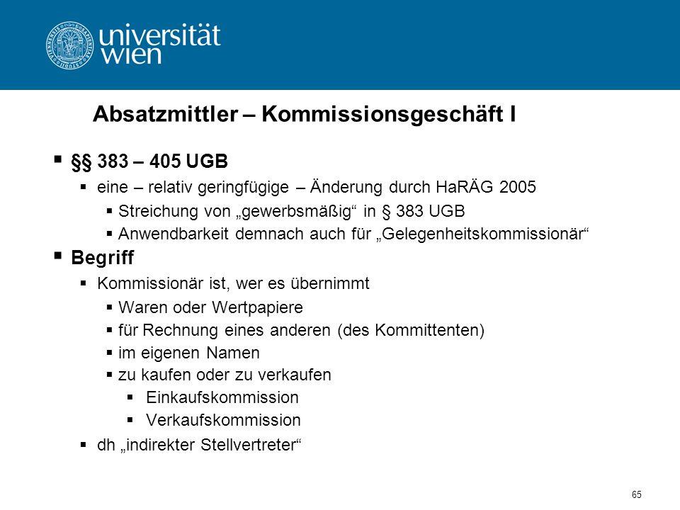 65 Absatzmittler – Kommissionsgeschäft I §§ 383 – 405 UGB eine – relativ geringfügige – Änderung durch HaRÄG 2005 Streichung von gewerbsmäßig in § 383