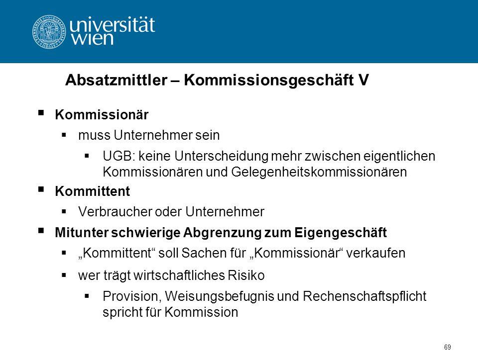 69 Absatzmittler – Kommissionsgeschäft V Kommissionär muss Unternehmer sein UGB: keine Unterscheidung mehr zwischen eigentlichen Kommissionären und Ge
