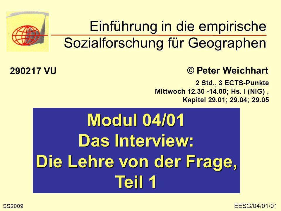 EESG/04/01/01 © Peter Weichhart Modul 04/01 Das Interview: Die Lehre von der Frage, Teil 1 Einführung in die empirische Sozialforschung für Geographen SS2009 290217 VU 2 Std., 3 ECTS-Punkte Mittwoch 12.30 -14.00; Hs.