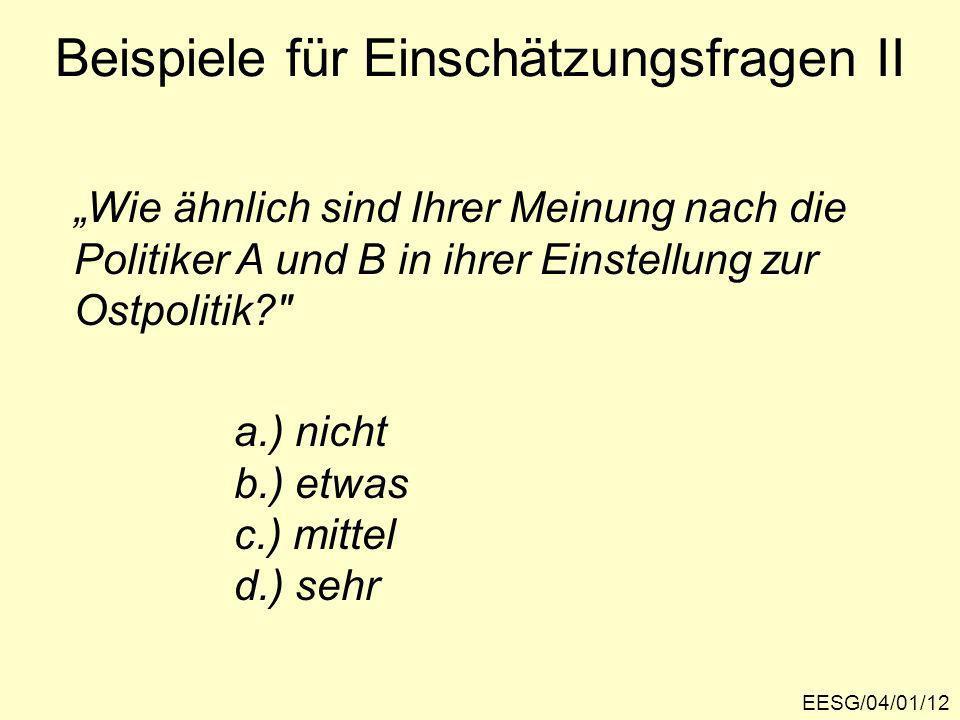 Beispiele für Einschätzungsfragen II Wie ähnlich sind Ihrer Meinung nach die Politiker A und B in ihrer Einstellung zur Ostpolitik? a.) nicht b.) etwas c.) mittel d.) sehr EESG/04/01/12