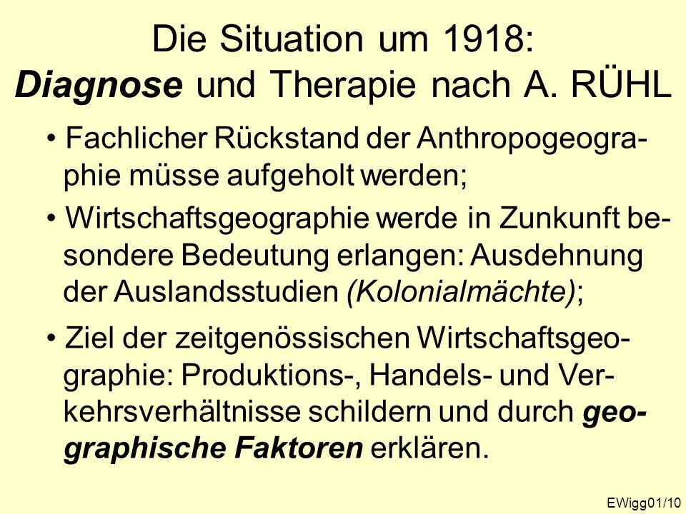 Die Situation um 1918: Diagnose und Therapie nach A. RÜHL EWigg01/10 Fachlicher Rückstand der Anthropogeogra- phie müsse aufgeholt werden; Wirtschafts
