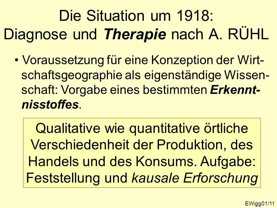 EWigg01/11 Die Situation um 1918: Diagnose und Therapie nach A. RÜHL Voraussetzung für eine Konzeption der Wirt- schaftsgeographie als eigenständige W