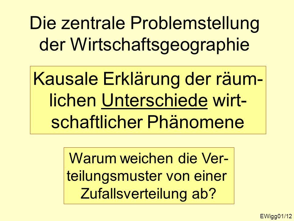 Die zentrale Problemstellung der Wirtschaftsgeographie EWigg01/12 Kausale Erklärung der räum- lichen Unterschiede wirt- schaftlicher Phänomene Warum w