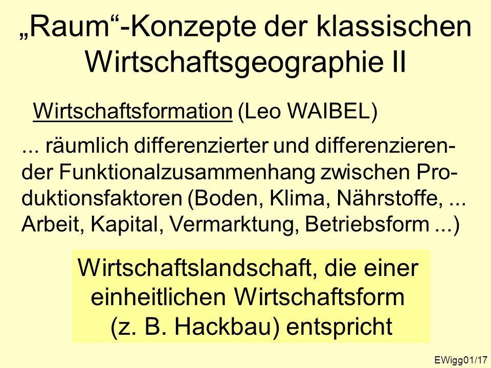 EWigg01/17 Raum-Konzepte der klassischen Wirtschaftsgeographie II Wirtschaftsformation (Leo WAIBEL)... räumlich differenzierter und differenzieren- de