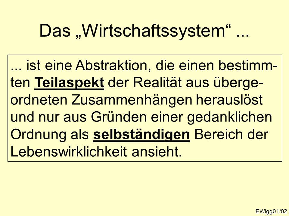 Das Wirtschaftssystem...... ist eine Abstraktion, die einen bestimm- ten Teilaspekt der Realität aus überge- ordneten Zusammenhängen herauslöst und nu