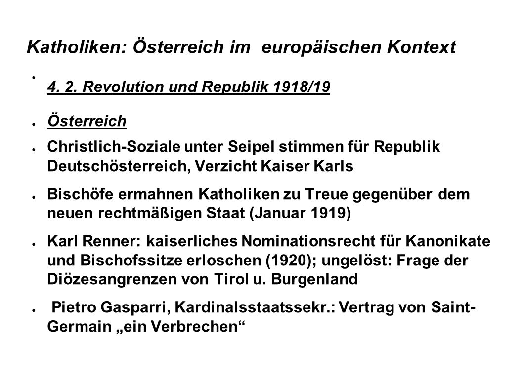Katholiken: Österreich im europäischen Kontext 4. 2. Revolution und Republik 1918/19 Österreich Christlich-Soziale unter Seipel stimmen für Republik D