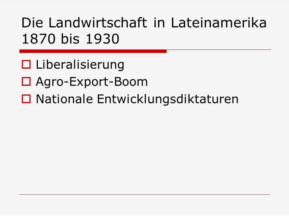 Die Landwirtschaft in Lateinamerika 1870 bis 1930 Liberalisierung Agro-Export-Boom Nationale Entwicklungsdiktaturen