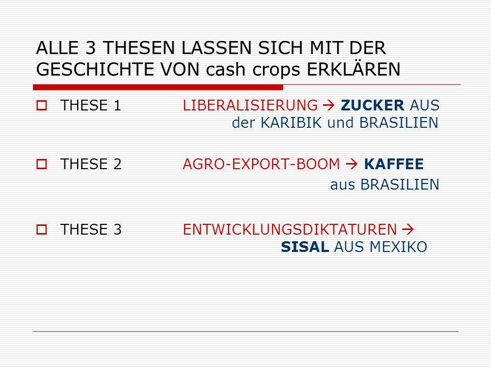 ALLE 3 THESEN LASSEN SICH MIT DER GESCHICHTE VON cash crops ERKLÄREN THESE 1 LIBERALISIERUNG ZUCKER AUS der KARIBIK und BRASILIEN THESE 2 AGRO-EXPORT-
