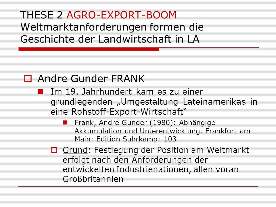 THESE 2 AGRO-EXPORT-BOOM Weltmarktanforderungen formen die Geschichte der Landwirtschaft in LA Andre Gunder FRANK Im 19. Jahrhundert kam es zu einer g