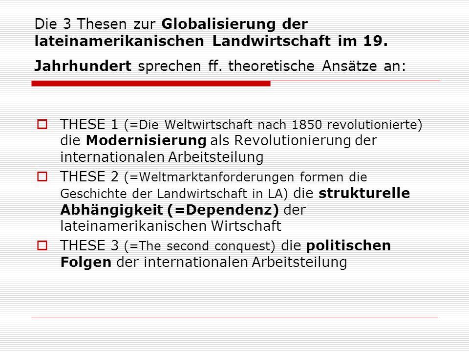 Die 3 Thesen zur Globalisierung der lateinamerikanischen Landwirtschaft im 19. Jahrhundert sprechen ff. theoretische Ansätze an: THESE 1 (=Die Weltwir