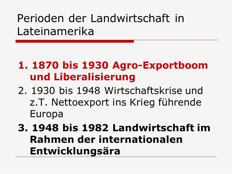 Perioden der Landwirtschaft in Lateinamerika 1. 1870 bis 1930 Agro-Exportboom und Liberalisierung 2. 1930 bis 1948 Wirtschaftskrise und z.T. Nettoexpo
