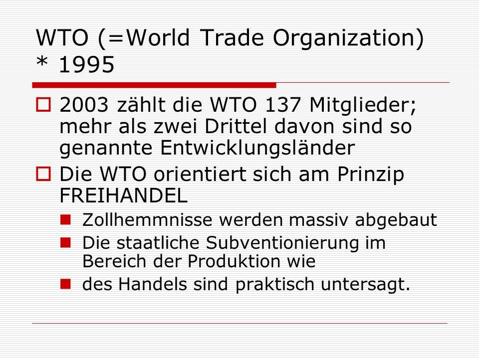 WTO (=World Trade Organization) * 1995 2003 zählt die WTO 137 Mitglieder; mehr als zwei Drittel davon sind so genannte Entwicklungsländer Die WTO orie