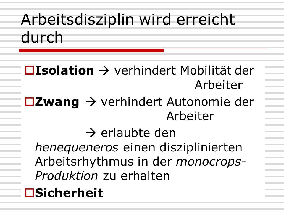Arbeitsdisziplin wird erreicht durch Isolation verhindert Mobilität der Arbeiter Zwang verhindert Autonomie der Arbeiter erlaubte den henequeneros ein
