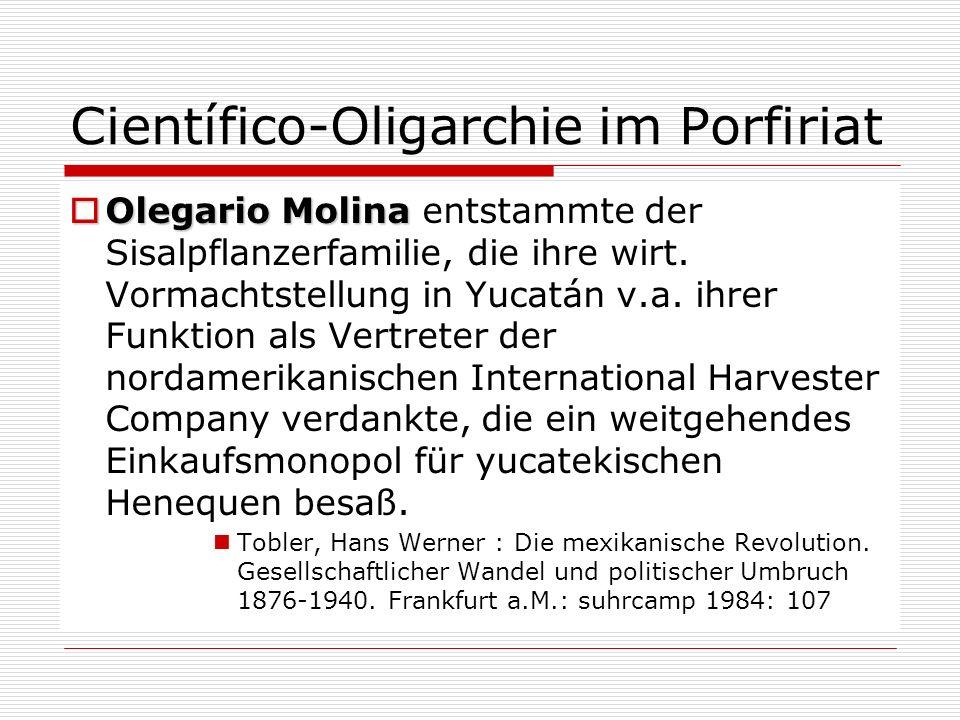 Científico-Oligarchie im Porfiriat Olegario Molina Olegario Molina entstammte der Sisalpflanzerfamilie, die ihre wirt. Vormachtstellung in Yucatán v.a