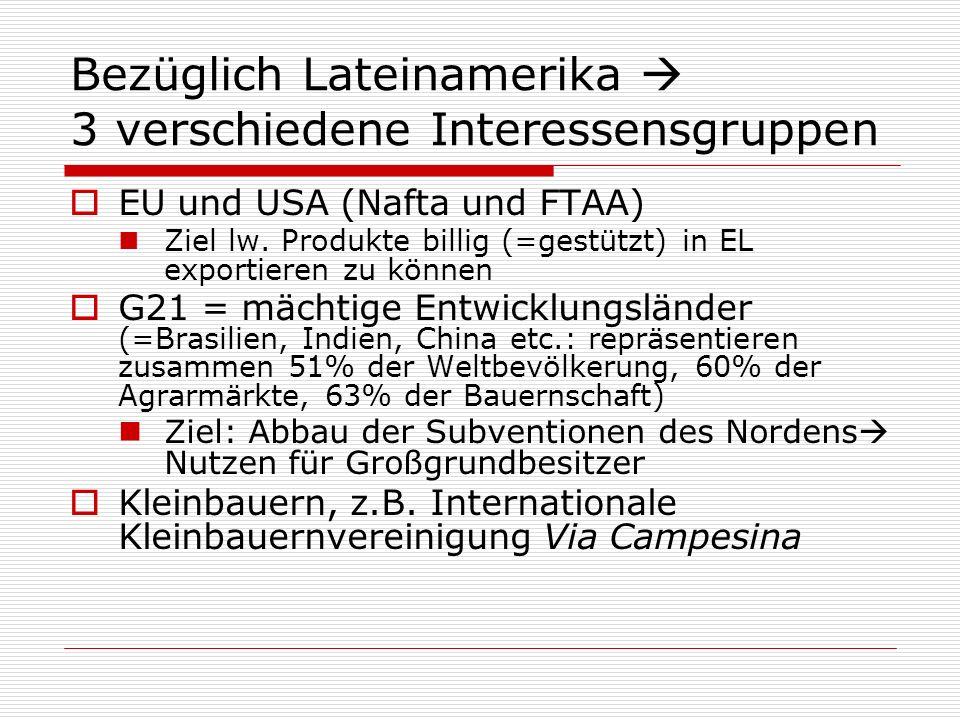 Bezüglich Lateinamerika 3 verschiedene Interessensgruppen EU und USA (Nafta und FTAA) Ziel lw. Produkte billig (=gestützt) in EL exportieren zu können