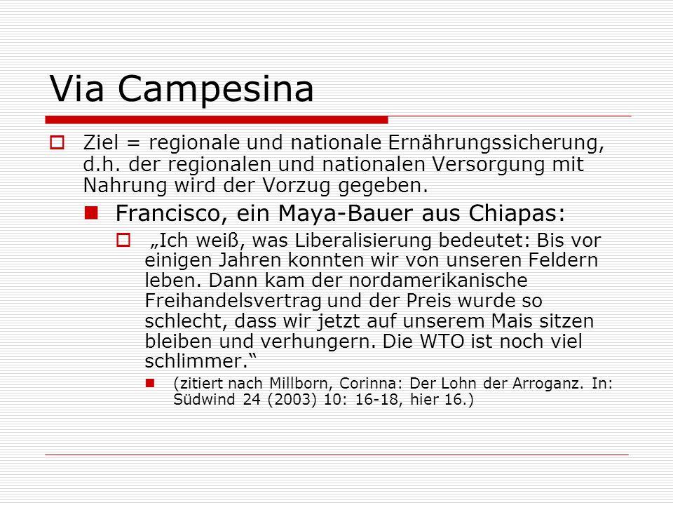 Via Campesina Ziel = regionale und nationale Ernährungssicherung, d.h. der regionalen und nationalen Versorgung mit Nahrung wird der Vorzug gegeben. F