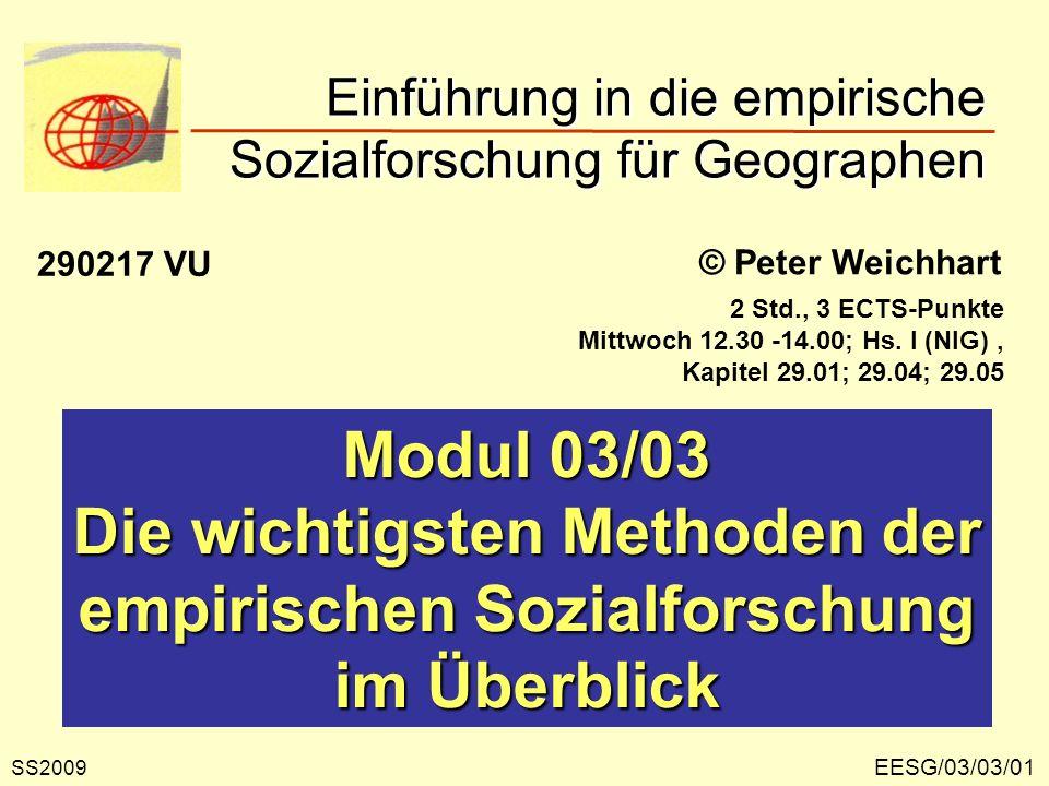 EESG/03/03/01 © Peter Weichhart Modul 03/03 Die wichtigsten Methoden der empirischen Sozialforschung im Überblick Einführung in die empirische Sozialforschung für Geographen SS2009 290217 VU 2 Std., 3 ECTS-Punkte Mittwoch 12.30 -14.00; Hs.