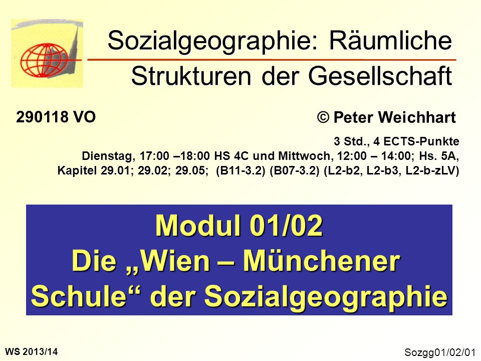 Sozgg01/02/01 Modul 01/02 Die Wien – Münchener Schule der Sozialgeographie Sozialgeographie: Räumliche Strukturen der Gesellschaft © Peter Weichhart 290118 VO WS 2013/14 3 Std., 4 ECTS-Punkte Dienstag, 17:00 –18:00 HS 4C und Mittwoch, 12:00 – 14:00; Hs.