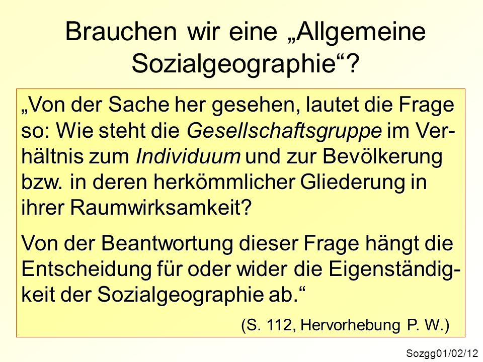 Brauchen wir eine Allgemeine Sozialgeographie? Sozgg01/02/12 Von der Sache her gesehen, lautet die Frage so: Wie steht die Gesellschaftsgruppe im Ver-