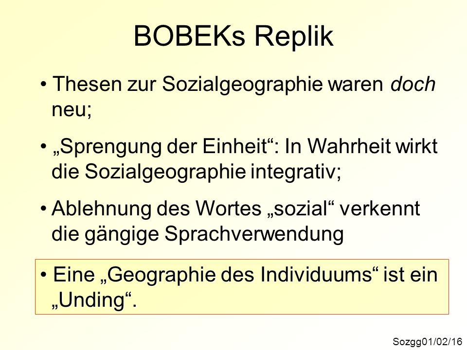 Replik BOBEKs Replik Sozgg01/02/16 Thesen zur Sozialgeographie waren doch neu; Sprengung der Einheit: In Wahrheit wirkt die Sozialgeographie integrati