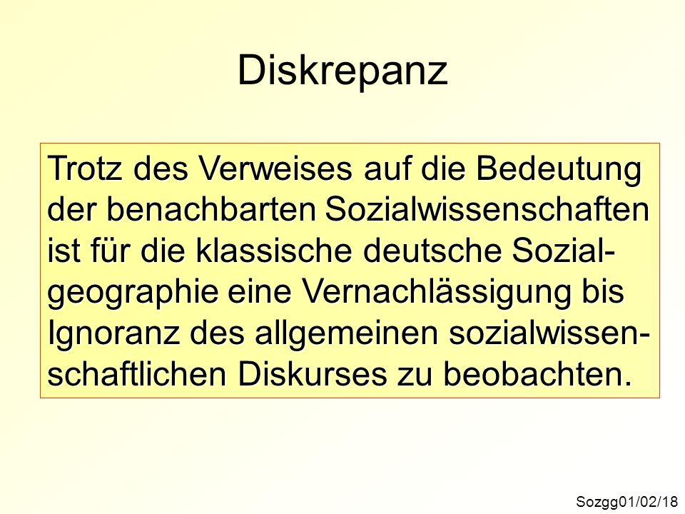 Diskrepanz Sozgg01/02/18 Trotz des Verweises auf die Bedeutung der benachbarten Sozialwissenschaften ist für die klassische deutsche Sozial- geographie eine Vernachlässigung bis Ignoranz des allgemeinen sozialwissen- schaftlichen Diskurses zu beobachten.