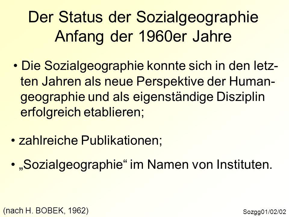 Der Status der Sozialgeographie Anfang der 1960er Jahre Sozgg01/02/02 Die Sozialgeographie konnte sich in den letz- ten Jahren als neue Perspektive der Human- geographie und als eigenständige Disziplin erfolgreich etablieren; zahlreiche Publikationen; Sozialgeographie im Namen von Instituten.