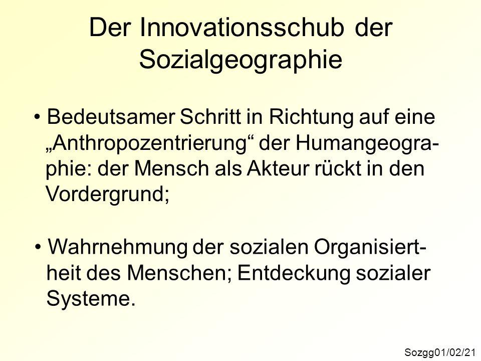 Der Innovationsschub der Sozialgeographie Sozgg01/02/21 Bedeutsamer Schritt in Richtung auf eine Anthropozentrierung der Humangeogra- phie: der Mensch