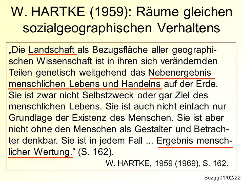 W. HARTKE (1959): Räume gleichen sozialgeographischen Verhaltens Sozgg01/02/22 Die Landschaft als Bezugsfläche aller geographi- schen Wissenschaft ist