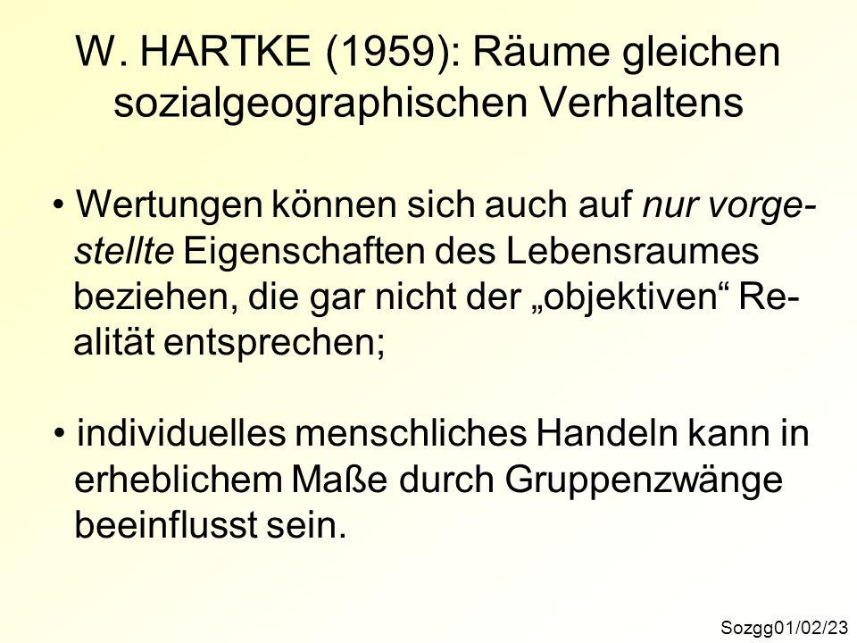Sozgg01/02/23 W. HARTKE (1959): Räume gleichen sozialgeographischen Verhaltens Wertungen können sich auch auf nur vorge- stellte Eigenschaften des Leb