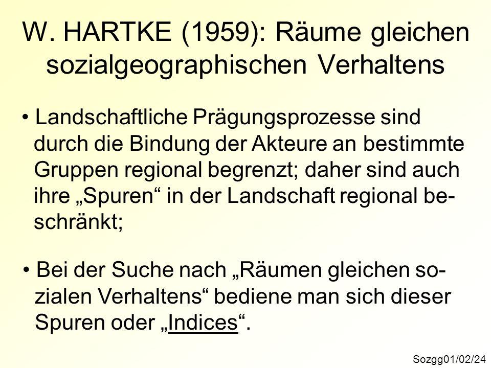 Sozgg01/02/24 W. HARTKE (1959): Räume gleichen sozialgeographischen Verhaltens Landschaftliche Prägungsprozesse sind durch die Bindung der Akteure an