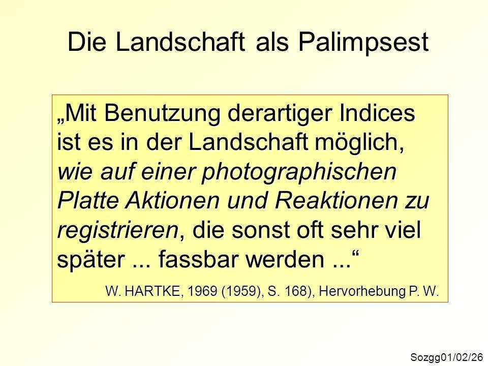 Die Landschaft als Palimpsest Sozgg01/02/26 Mit Benutzung derartiger Indices ist es in der Landschaft möglich, wie auf einer photographischen Platte Aktionen und Reaktionen zu registrieren, die sonst oft sehr viel später...