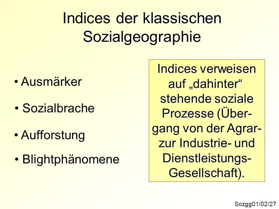 der klassischen Sozialgeographie Indices der klassischen Sozialgeographie Sozgg01/02/27 Ausmärker Sozialbrache Aufforstung Blightphänomene Indices verweisen auf dahinter stehende soziale Prozesse (Über- gang von der Agrar- zur Industrie- und Dienstleistungs-Gesellschaft).