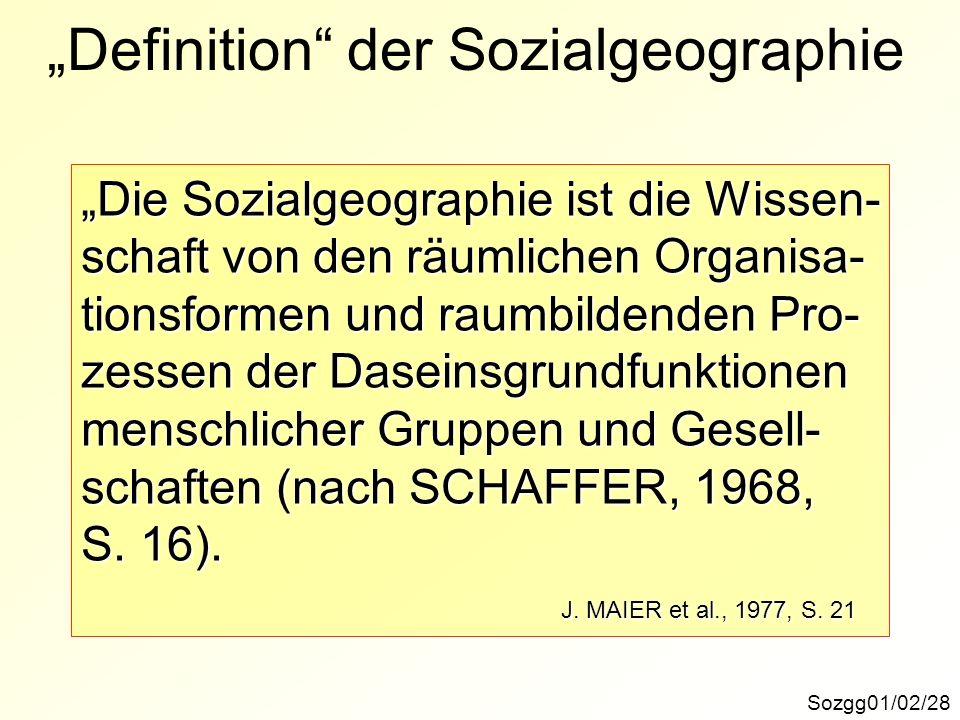 Definition der Sozialgeographie Sozgg01/02/28 Die Sozialgeographie ist die Wissen- schaft von den räumlichen Organisa- tionsformen und raumbildenden P