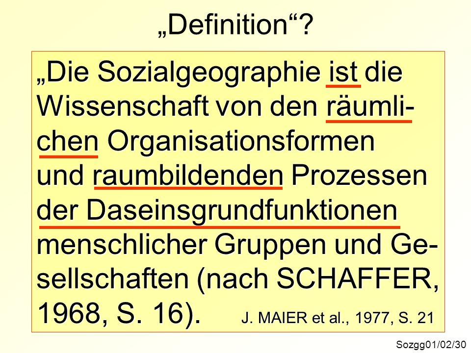 Definition? Sozgg01/02/30 Die Sozialgeographie ist die Wissenschaft von den räumli- chen Organisationsformen und raumbildenden Prozessen der Daseinsgr