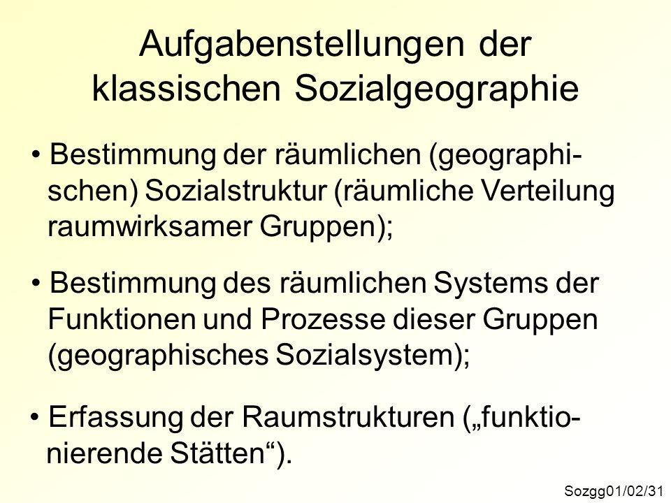 Aufgabenstellungen der klassischen Sozialgeographie Sozgg01/02/31 Bestimmung der räumlichen (geographi- schen) Sozialstruktur (räumliche Verteilung ra
