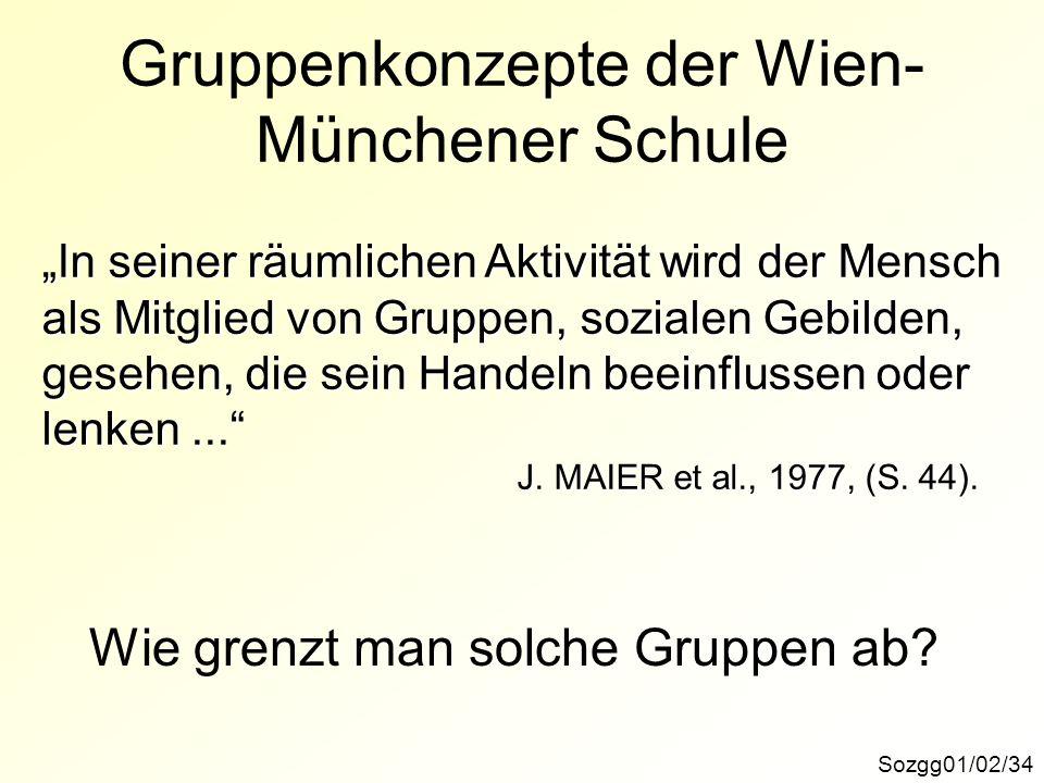 Gruppenkonzepte der Wien- Münchener Schule Sozgg01/02/34 In seiner räumlichen Aktivität wird der Mensch als Mitglied von Gruppen, sozialen Gebilden, gesehen, die sein Handeln beeinflussen oder lenken...