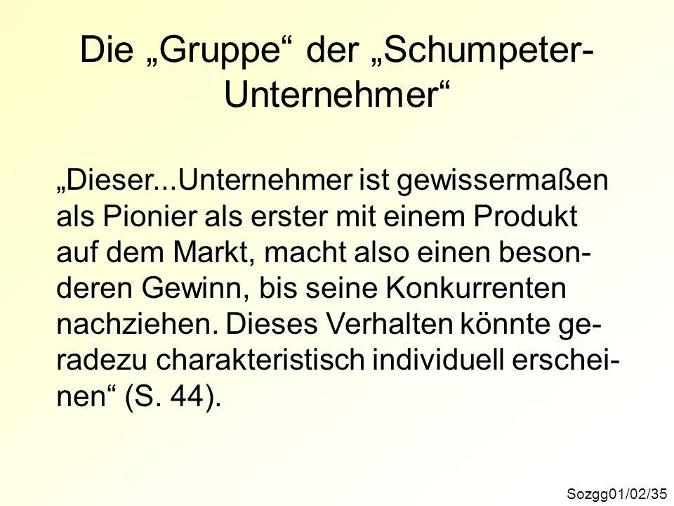 Die Gruppe der Schumpeter- Unternehmer Sozgg01/02/35 Dieser...Unternehmer ist gewissermaßen als Pionier als erster mit einem Produkt auf dem Markt, ma
