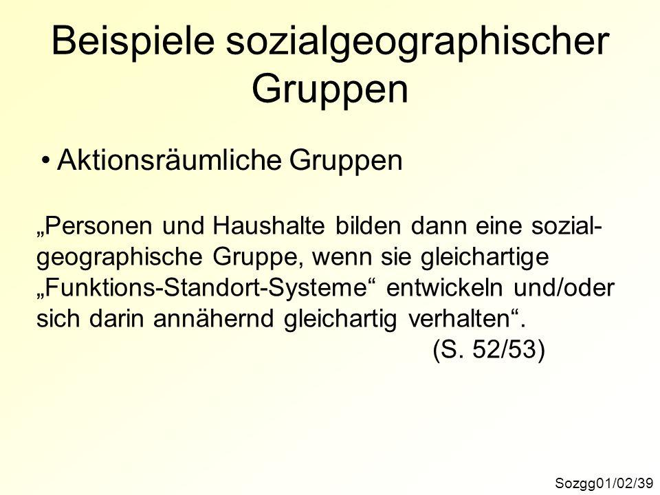 Sozgg01/02/39 Beispiele sozialgeographischer Gruppen Aktionsräumliche Gruppen Personen und Haushalte bilden dann eine sozial- geographische Gruppe, wenn sie gleichartige Funktions-Standort-Systeme entwickeln und/oder sich darin annähernd gleichartig verhalten.