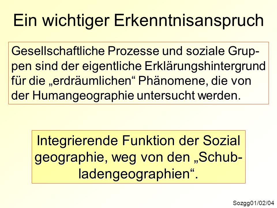 Ein wichtiger Erkenntnisanspruch Sozgg01/02/04 Gesellschaftliche Prozesse und soziale Grup- pen sind der eigentliche Erklärungshintergrund für die erdräumlichen Phänomene, die von der Humangeographie untersucht werden.
