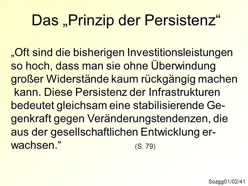Sozgg01/02/41 Prinzip der Persistenz Das Prinzip der Persistenz Oft sind die bisherigen Investitionsleistungen so hoch, dass man sie ohne Überwindung großer Widerstände kaum machen großer Widerstände kaum rückgängig machen kann.