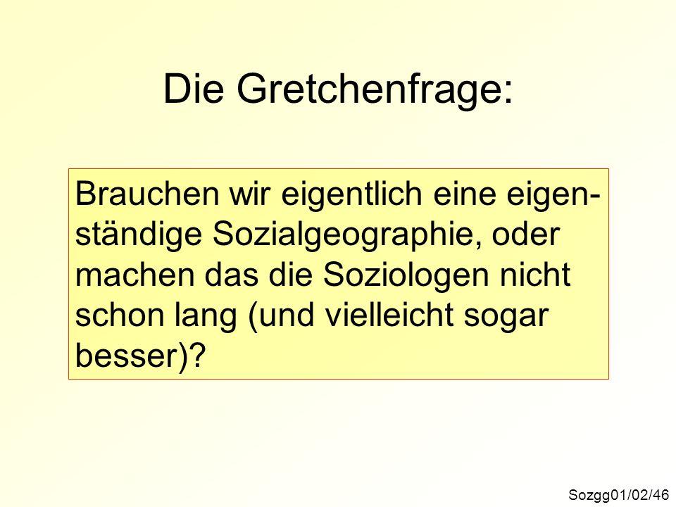 Die Gretchenfrage: Sozgg01/02/46 Brauchen wir eigentlich eine eigen- ständige Sozialgeographie, oder machen das die Soziologen nicht schon lang (und vielleicht sogar besser)?